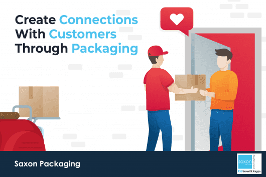 Create Connections With Customers Through Packaging | Saxon Packaging | UK Packaging Manufacturer | Corrugated Boxes | eCommerce Packaging | Packaging for Retail | Retail Packaging | Packaging Supplier | Advice for buying packaging